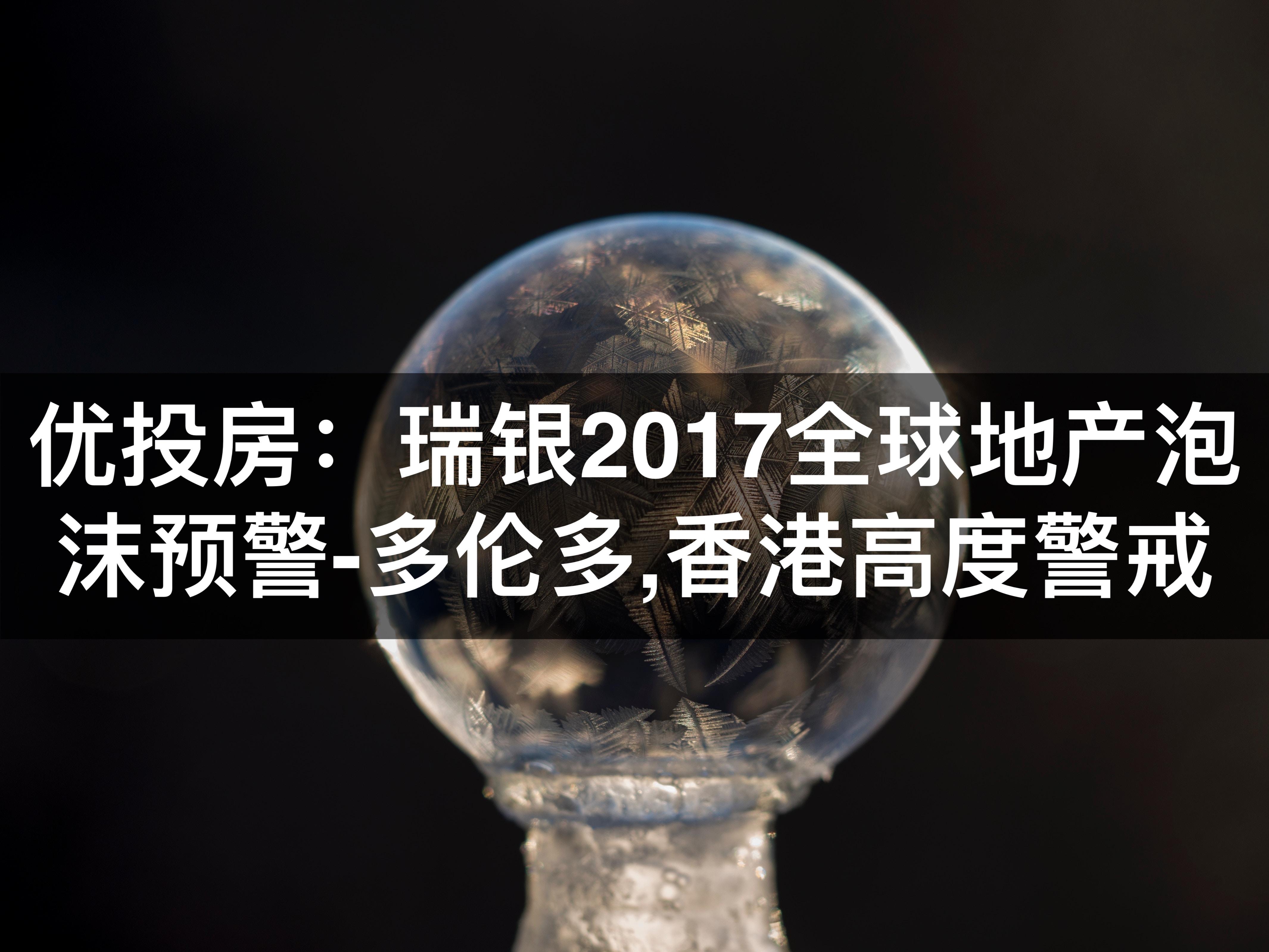 瑞银2017全球地产泡沫预警:多伦多,香港高度警戒
